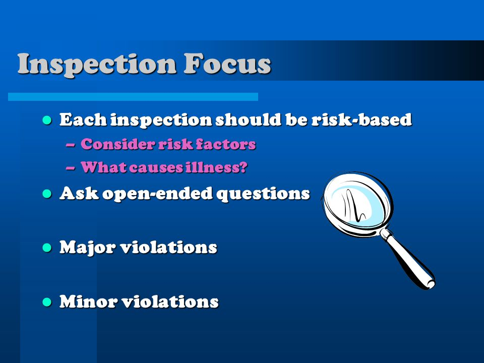 Inspection Focus Each inspection should be risk-based Each inspection should be risk-based –Consider risk factors –What causes illness? Ask open-ended