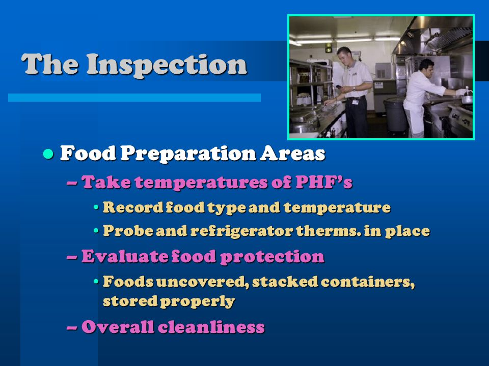 The Inspection Food Preparation Areas Food Preparation Areas –Take temperatures of PHFs Record food type and temperatureRecord food type and temperatu
