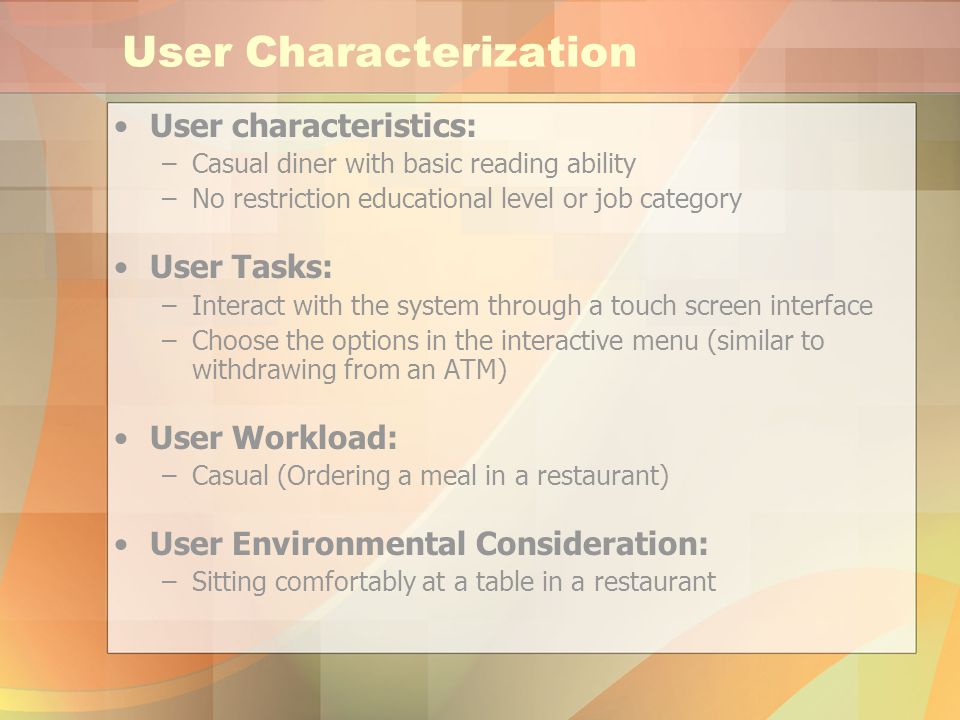 User Characterization User characteristics: –Casual diner with basic reading ability –No restriction educational level or job category User Tasks: –Interact with the system through a touch screen interface –Choose the options in the interactive menu (similar to withdrawing from an ATM) User Workload: –Casual (Ordering a meal in a restaurant) User Environmental Consideration: –Sitting comfortably at a table in a restaurant