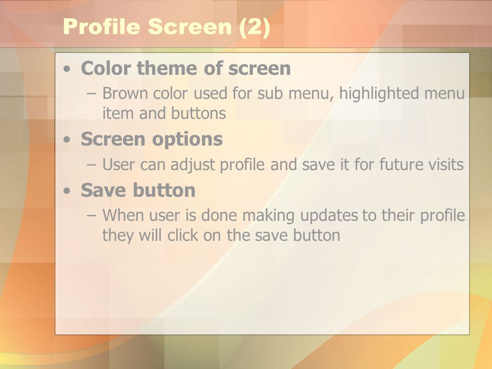 Profile Screen (2) Color theme of screen –Brown color used for sub menu, highlighted menu item and buttons Screen options –User can adjust profile and save it for future visits Save button –When user is done making updates to their profile they will click on the save button