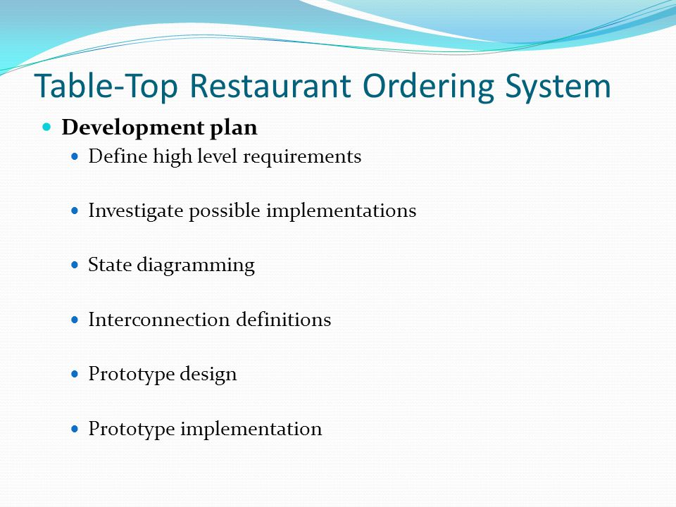 Table-Top Restaurant Ordering System Development plan Define high level requirements Investigate possible implementations State diagramming Interconnection definitions Prototype design Prototype implementation