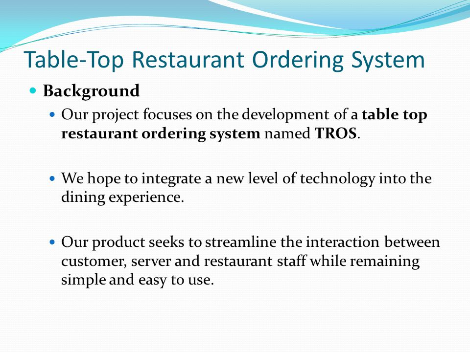 Table-Top Restaurant Ordering System Background continued… The TROS seeks to integrate the connection between many technologies currently in use today, such as: Point of Sale (POS) Automated Ordering Kiosks In-restaurant entertainment (e.g.