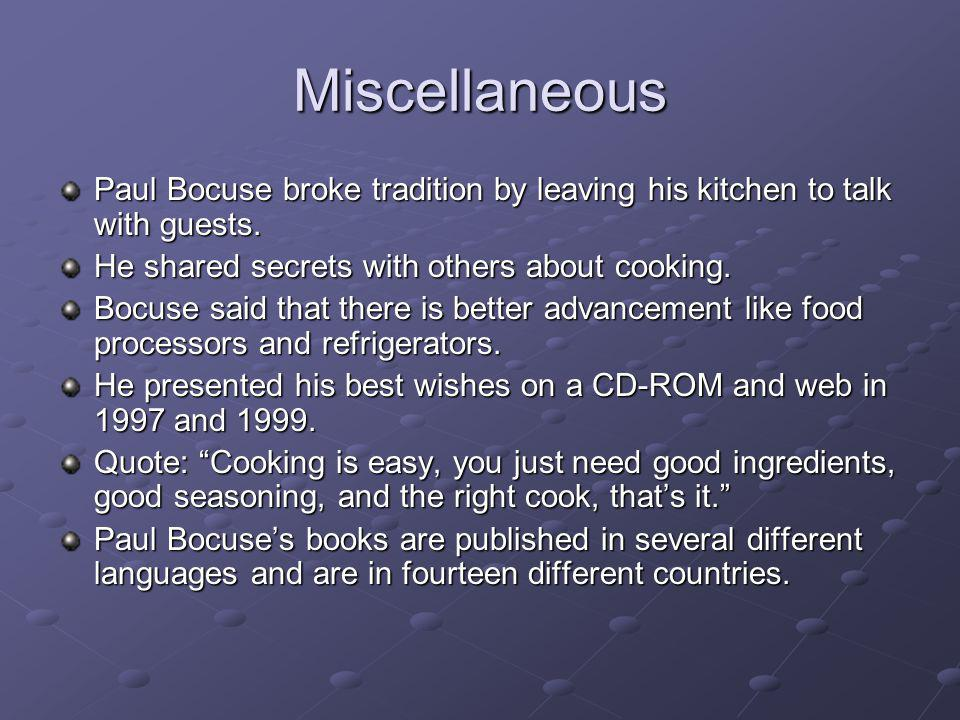 Miscellaneous Paul Bocuse broke tradition by leaving his kitchen to talk with guests. He shared secrets with others about cooking. Bocuse said that th