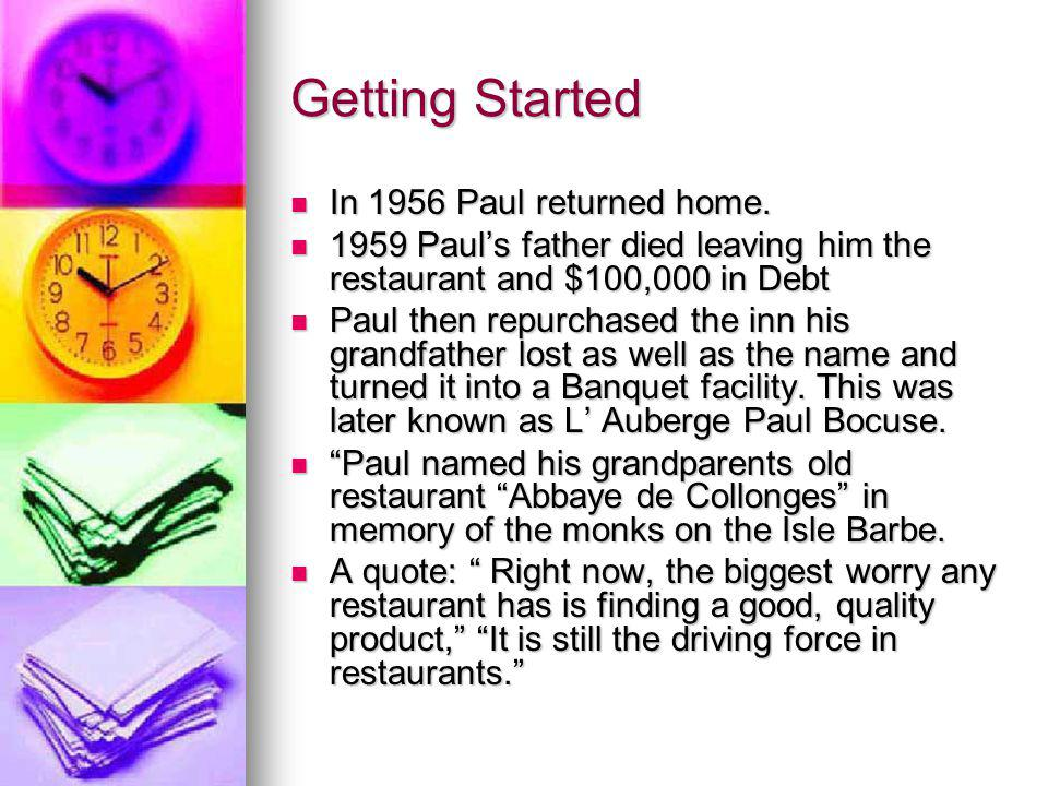 Getting Started In 1956 Paul returned home. In 1956 Paul returned home. 1959 Pauls father died leaving him the restaurant and $100,000 in Debt 1959 Pa