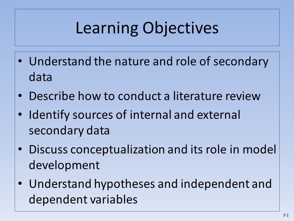 3-2 Learning Objectives Understand the nature and role of secondary data Describe how to conduct a literature review Identify sources of internal and