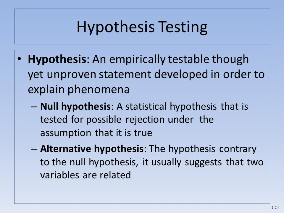 3-24 Hypothesis Testing Hypothesis: An empirically testable though yet unproven statement developed in order to explain phenomena – Null hypothesis: A statistical hypothesis that is tested for possible rejection under the assumption that it is true – Alternative hypothesis: The hypothesis contrary to the null hypothesis, it usually suggests that two variables are related