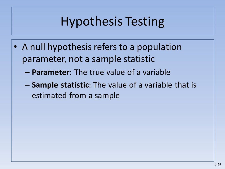 3-25 Hypothesis Testing A null hypothesis refers to a population parameter, not a sample statistic – Parameter: The true value of a variable – Sample statistic: The value of a variable that is estimated from a sample