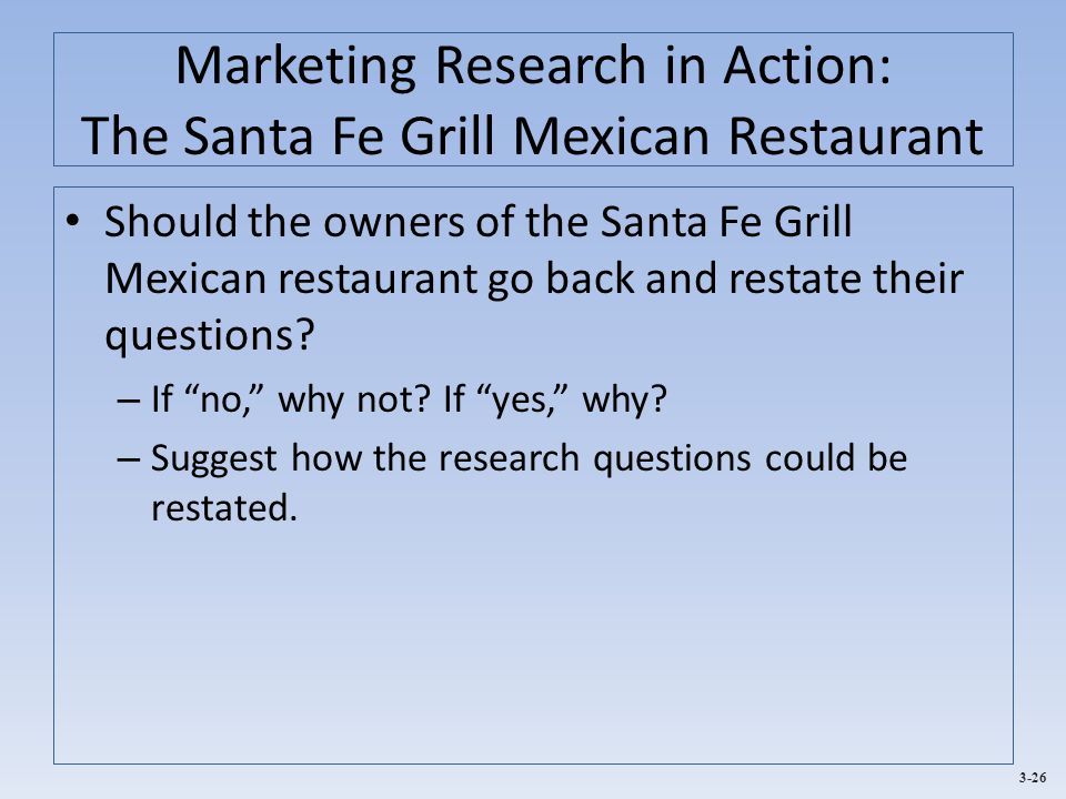 3-26 Marketing Research in Action: The Santa Fe Grill Mexican Restaurant Should the owners of the Santa Fe Grill Mexican restaurant go back and restate their questions.