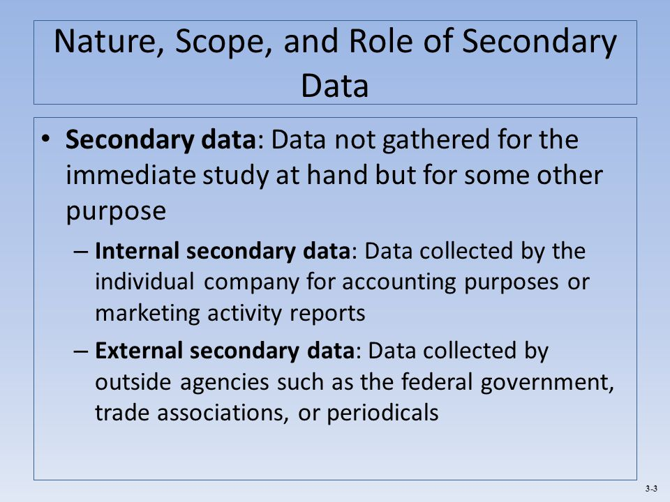 3-3 Nature, Scope, and Role of Secondary Data Secondary data: Data not gathered for the immediate study at hand but for some other purpose – Internal secondary data: Data collected by the individual company for accounting purposes or marketing activity reports – External secondary data: Data collected by outside agencies such as the federal government, trade associations, or periodicals