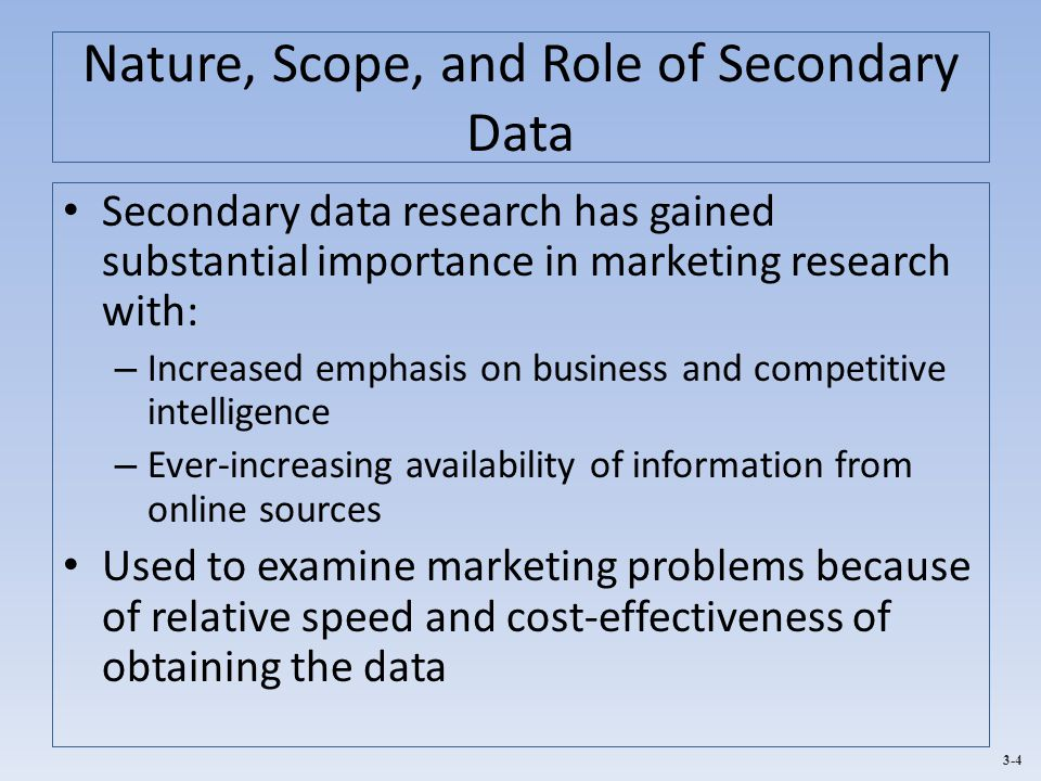 3-4 Nature, Scope, and Role of Secondary Data Secondary data research has gained substantial importance in marketing research with: – Increased emphasis on business and competitive intelligence – Ever-increasing availability of information from online sources Used to examine marketing problems because of relative speed and cost-effectiveness of obtaining the data
