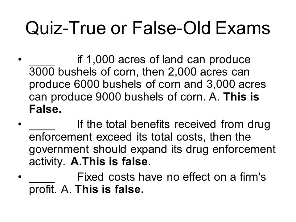 Quiz-True or False-Old Exams ____if 1,000 acres of land can produce 3000 bushels of corn, then 2,000 acres can produce 6000 bushels of corn and 3,000