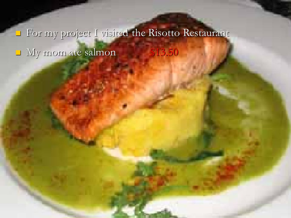 For my project I visited the Risotto Restaurant For my project I visited the Risotto Restaurant My mom ate salmon $13.50