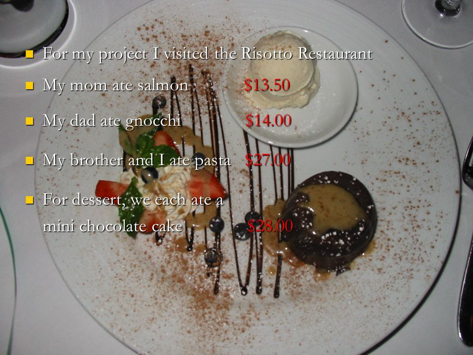 My brother and I ate pasta $27.00 My brother and I ate pasta $27.00 For my project I visited the Risotto Restaurant For my project I visited the Risotto Restaurant My mom ate salmon $13.50 My mom ate salmon $13.50 My dad ate gnocchi $14.00 My dad ate gnocchi $14.00 For dessert, we each ate a mini chocolate cake $28.00