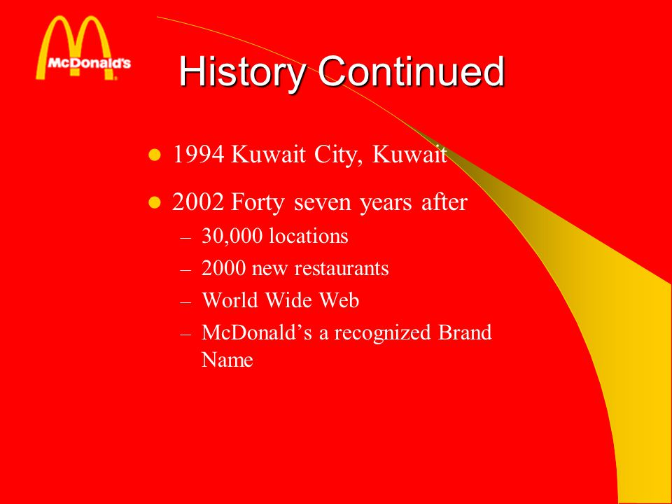 History Continued 1994 Kuwait City, Kuwait 2002 Forty seven years after – 30,000 locations – 2000 new restaurants – World Wide Web – McDonalds a recog