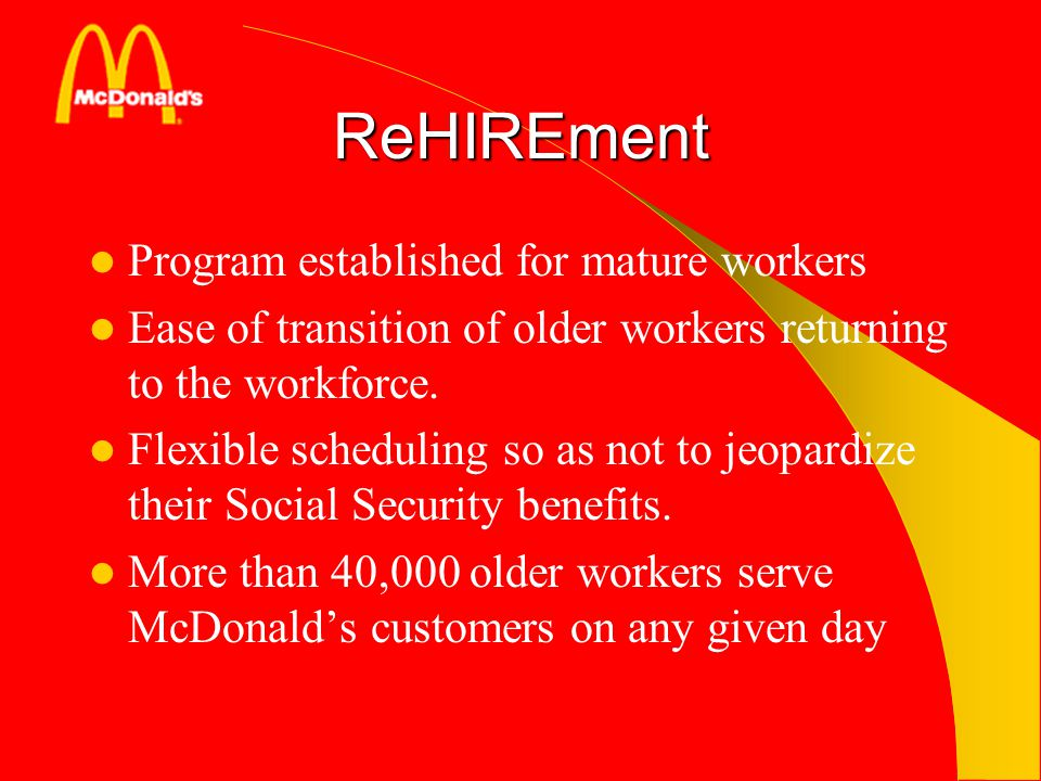ReHIREment Program established for mature workers Ease of transition of older workers returning to the workforce. Flexible scheduling so as not to jeo