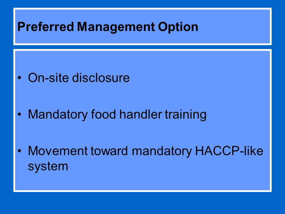 Preferred Management Option On-site disclosure Mandatory food handler training Movement toward mandatory HACCP-like system