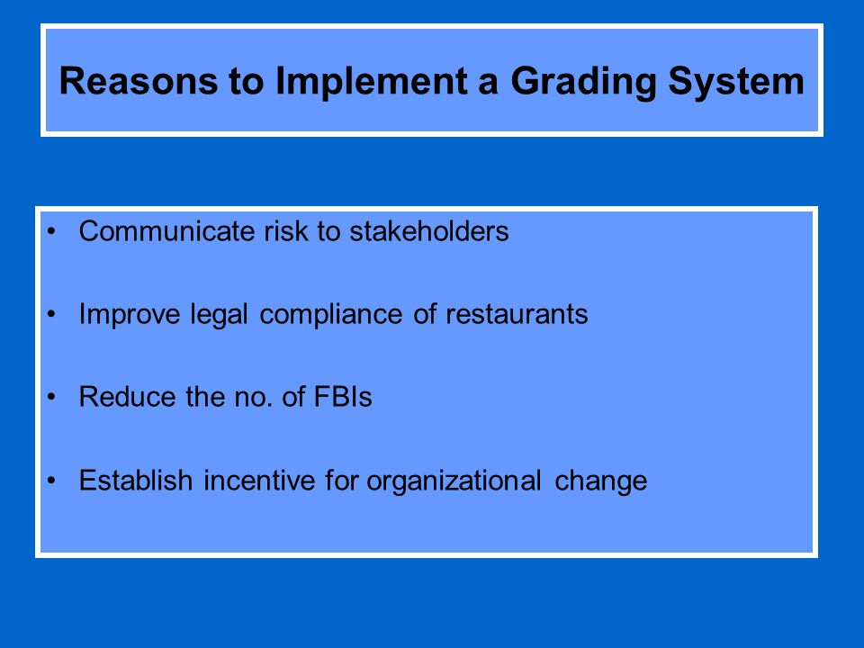 Reasons to Implement a Grading System Communicate risk to stakeholders Improve legal compliance of restaurants Reduce the no.