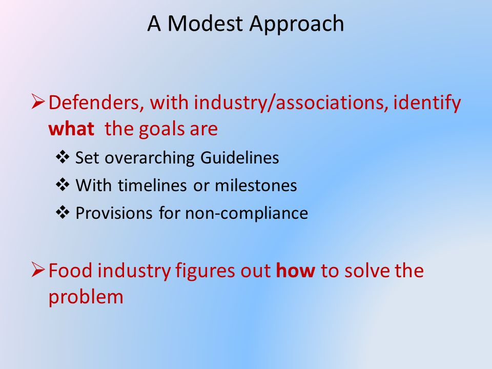 A Modest Approach Defenders, with industry/associations, identify what the goals are Set overarching Guidelines With timelines or milestones Provisions for non-compliance Food industry figures out how to solve the problem