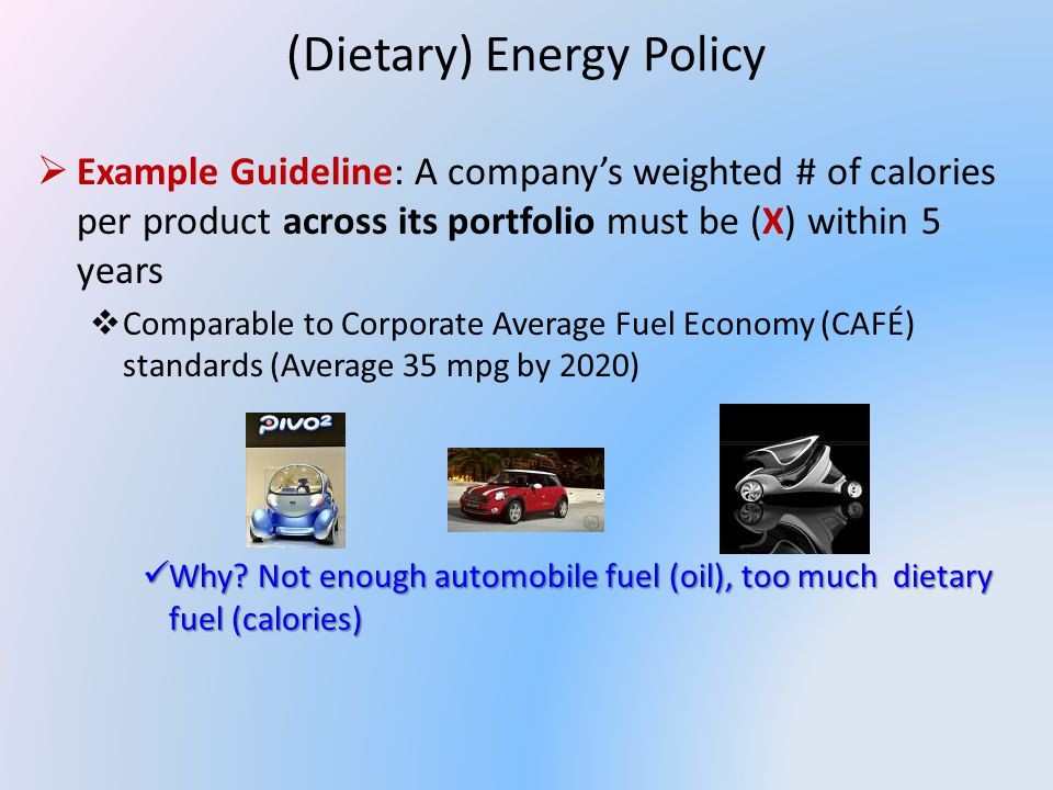 (Dietary) Energy Policy Example Guideline: A companys weighted # of calories per product across its portfolio must be (X) within 5 years Comparable to Corporate Average Fuel Economy (CAFÉ) standards (Average 35 mpg by 2020) Why.