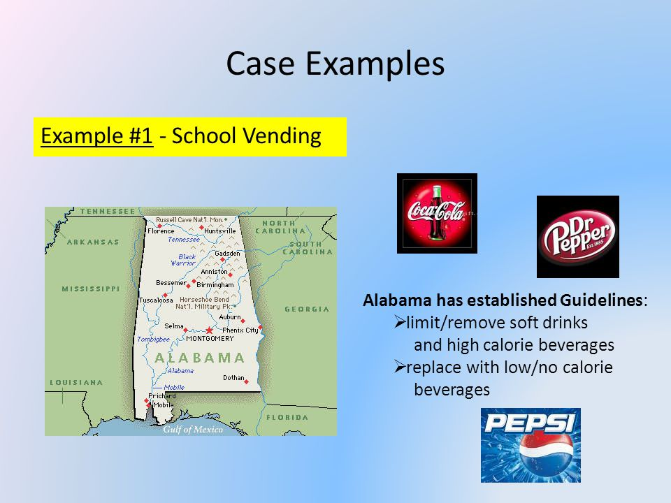 Case Examples Example #1 - School Vending Alabama has established Guidelines: limit/remove soft drinks and high calorie beverages replace with low/no calorie beverages