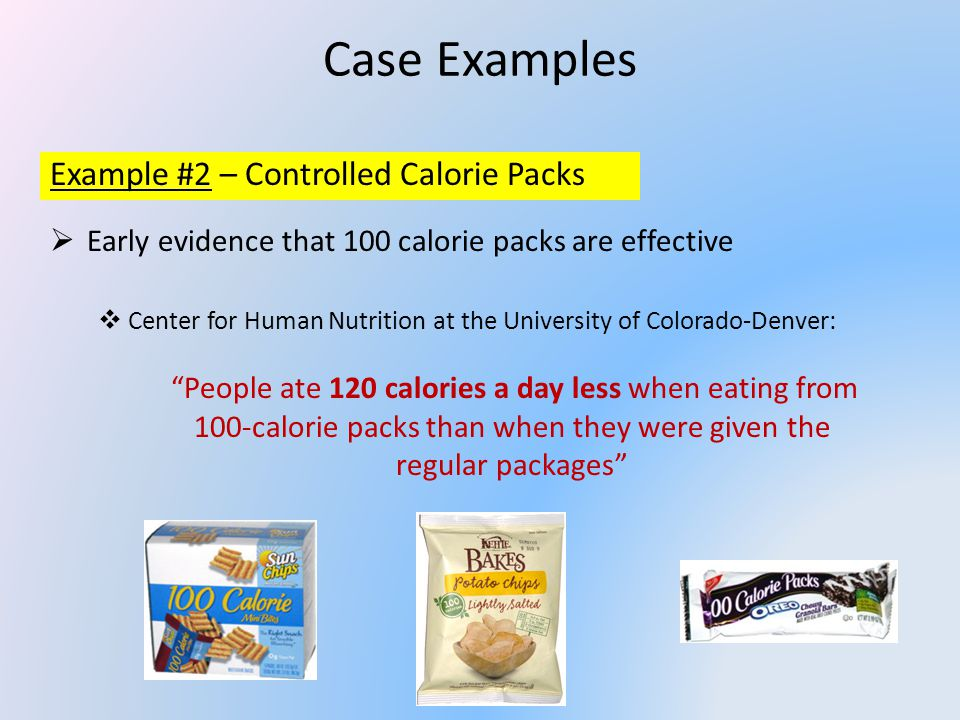 Case Examples Example #2 – Controlled Calorie Packs Early evidence that 100 calorie packs are effective Center for Human Nutrition at the University of Colorado-Denver: People ate 120 calories a day less when eating from 100-calorie packs than when they were given the regular packages