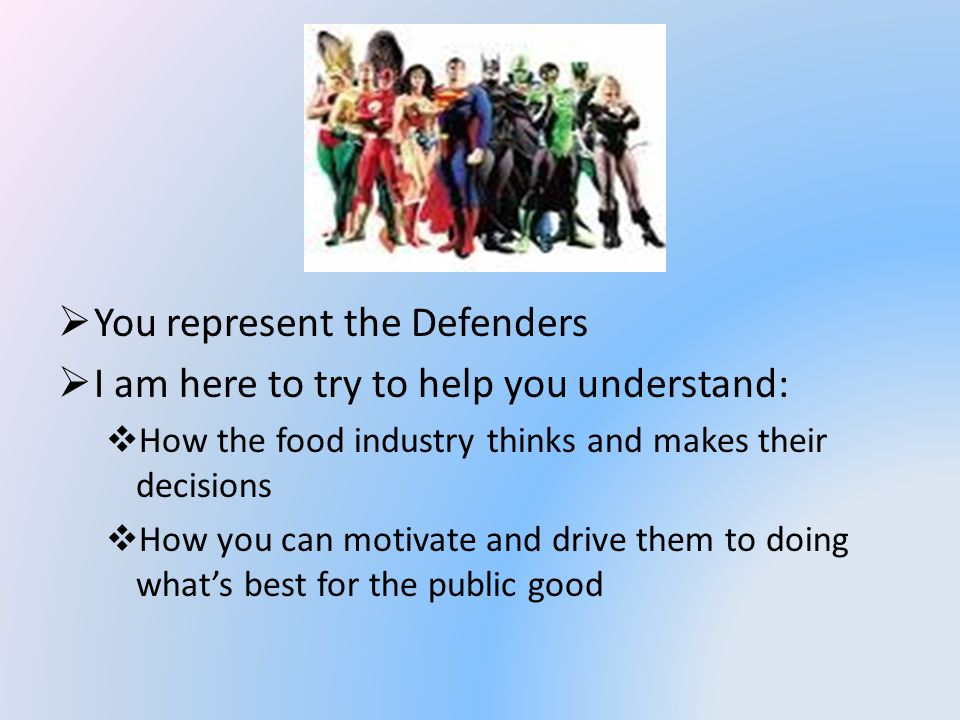 You represent the Defenders I am here to try to help you understand: How the food industry thinks and makes their decisions How you can motivate and drive them to doing whats best for the public good