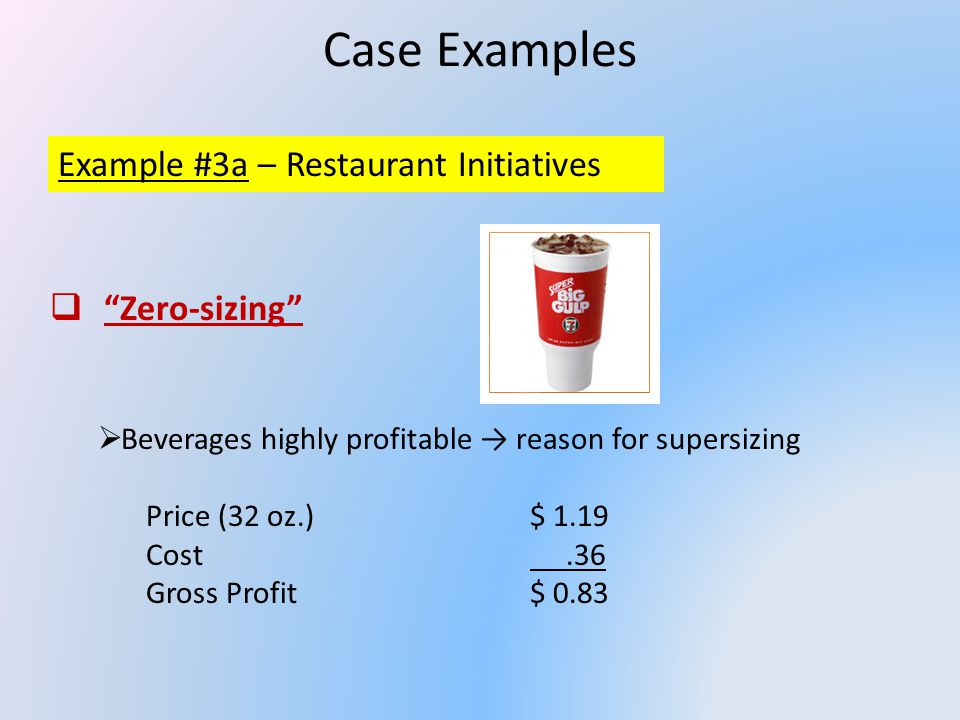 Case Examples Example #3a – Restaurant Initiatives Zero-sizing Beverages highly profitable reason for supersizing Price (32 oz.)$ 1.19 Cost.36 Gross Profit$ 0.83