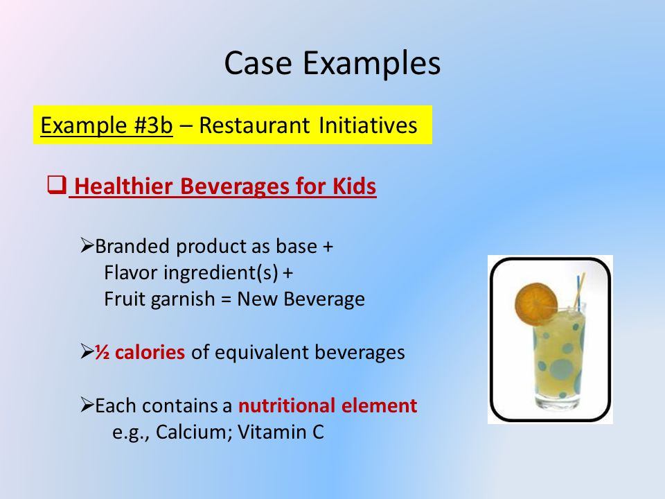 Case Examples Example #3b – Restaurant Initiatives Healthier Beverages for Kids Branded product as base + Flavor ingredient(s) + Fruit garnish = New Beverage ½ calories of equivalent beverages Each contains a nutritional element e.g., Calcium; Vitamin C