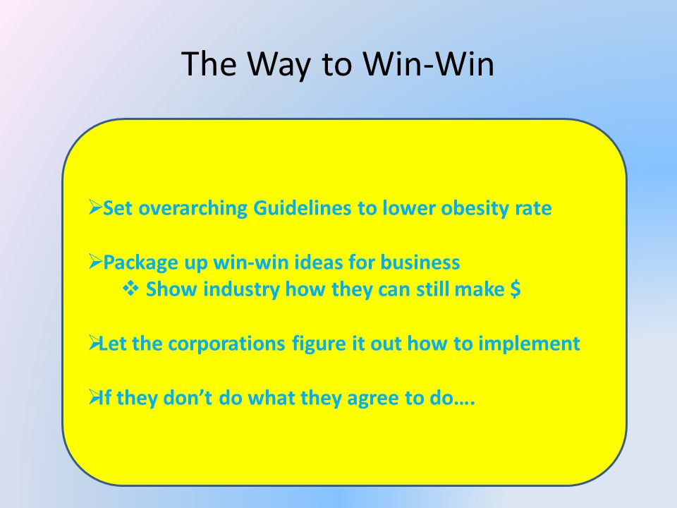 The Way to Win-Win Set overarching Guidelines to lower obesity rate Package up win-win ideas for business Show industry how they can still make $ Let the corporations figure it out how to implement If they dont do what they agree to do….