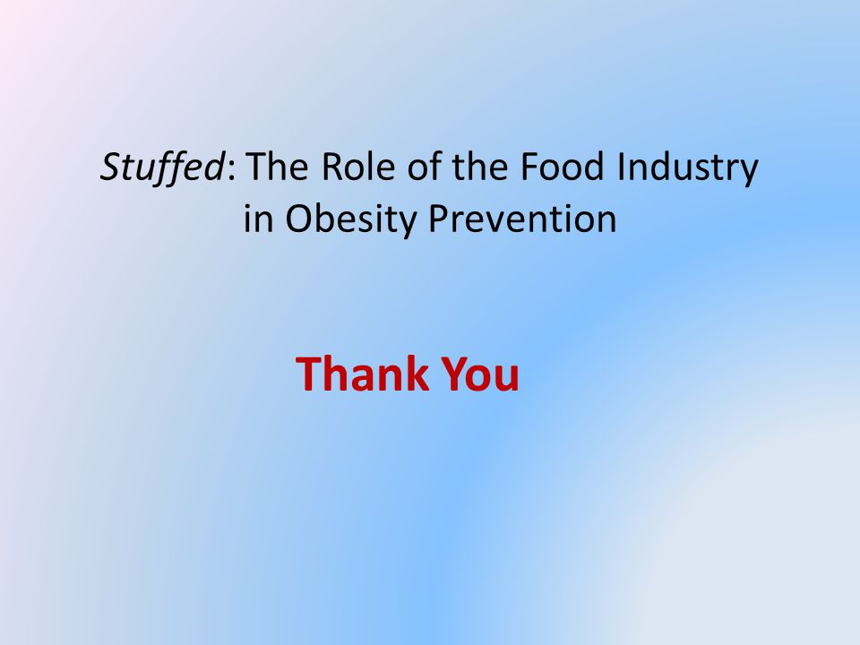 Stuffed: The Role of the Food Industry in Obesity Prevention Thank You