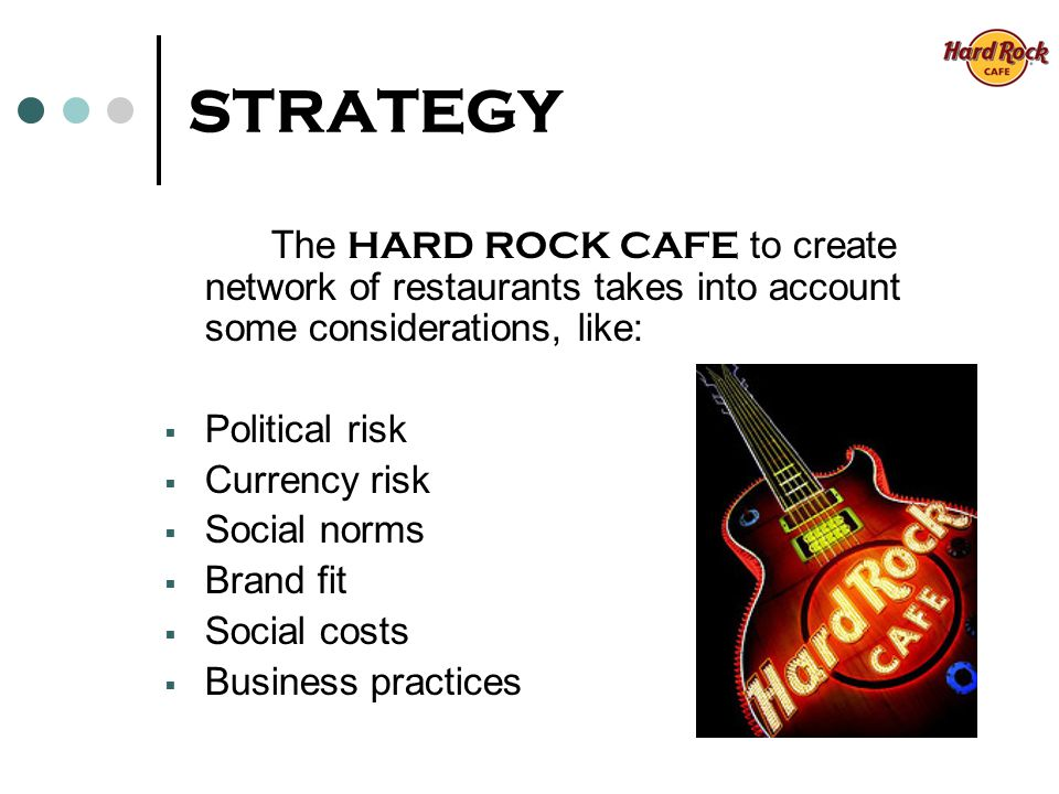 STRATEGY The HARD ROCK CAFE to create network of restaurants takes into account some considerations, like: Political risk Currency risk Social norms Brand fit Social costs Business practices