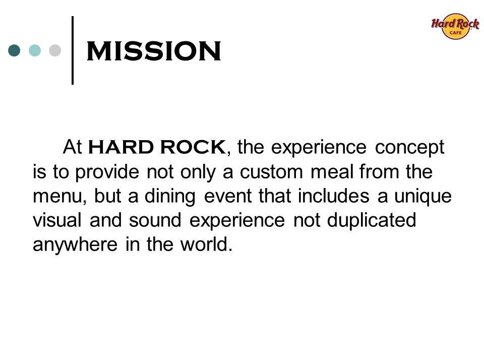 MISSION At HARD ROCK, the experience concept is to provide not only a custom meal from the menu, but a dining event that includes a unique visual and sound experience not duplicated anywhere in the world.