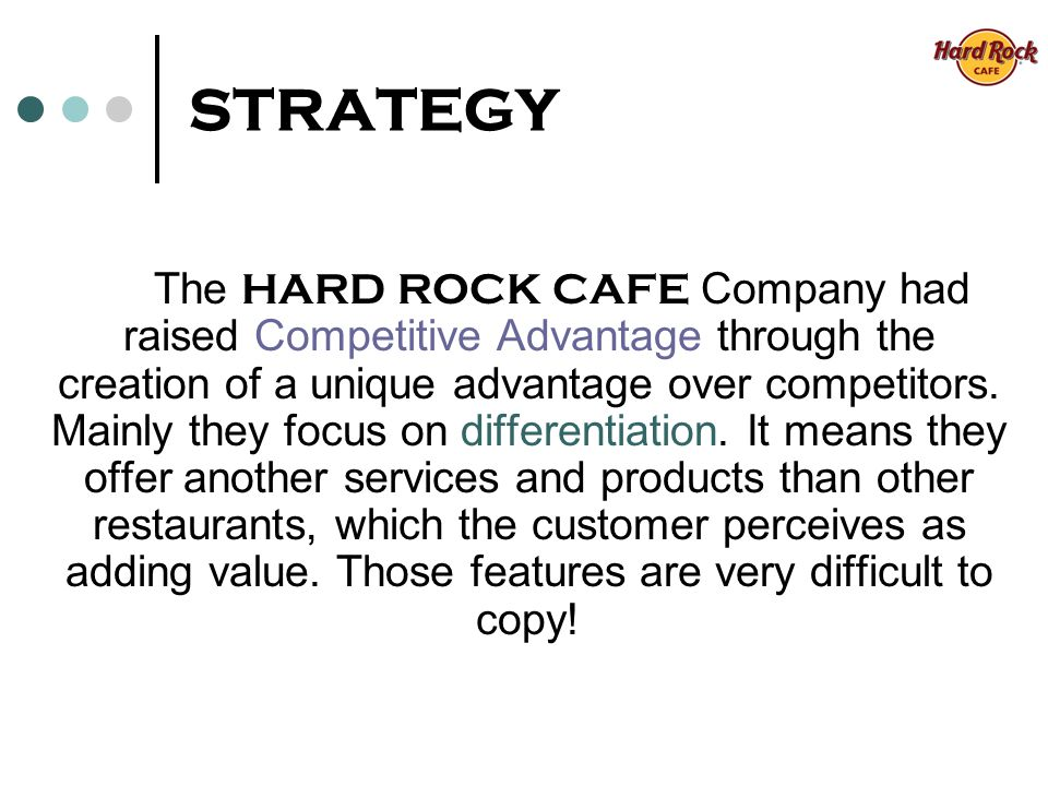 STRATEGY The HARD ROCK CAFE Company had raised Competitive Advantage through the creation of a unique advantage over competitors.