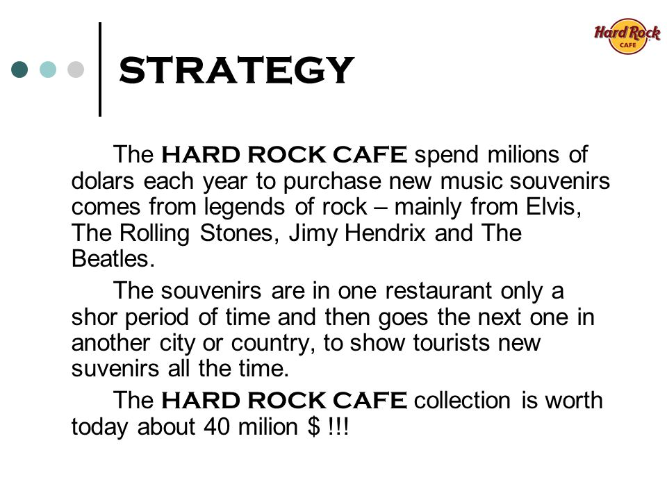 STRATEGY The HARD ROCK CAFE spend milions of dolars each year to purchase new music souvenirs comes from legends of rock – mainly from Elvis, The Rolling Stones, Jimy Hendrix and The Beatles.