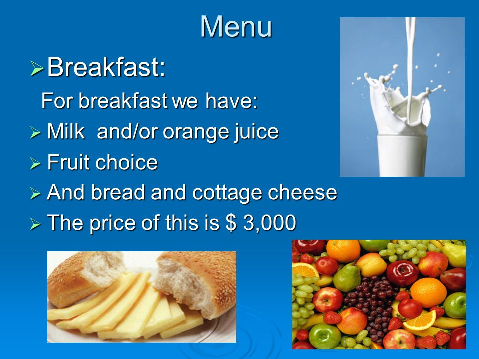 Menu Breakfast: Breakfast: For breakfast we have: For breakfast we have: Milk and/or orange juice Milk and/or orange juice Fruit choice Fruit choice And bread and cottage cheese And bread and cottage cheese The price of this is $ 3,000 The price of this is $ 3,000