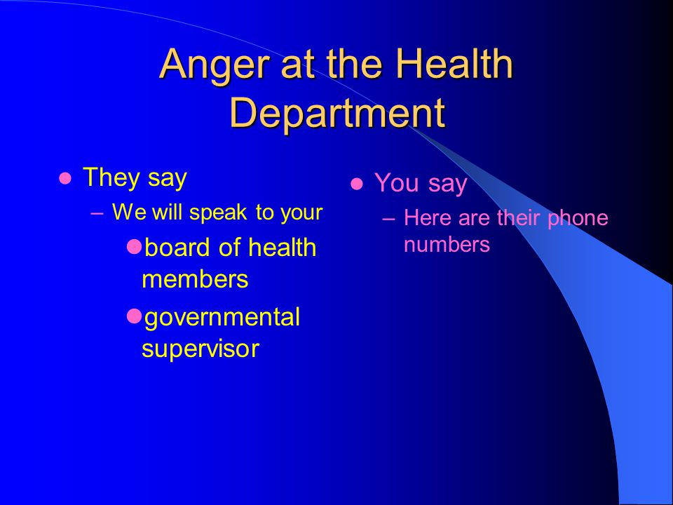 Anger at the Health Department They say –We will speak to your board of health members governmental supervisor You say –Here are their phone numbers