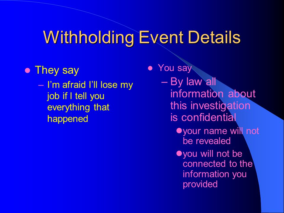 Withholding Event Details They say –Im afraid Ill lose my job if I tell you everything that happened You say –By law all information about this investigation is confidential your name will not be revealed you will not be connected to the information you provided