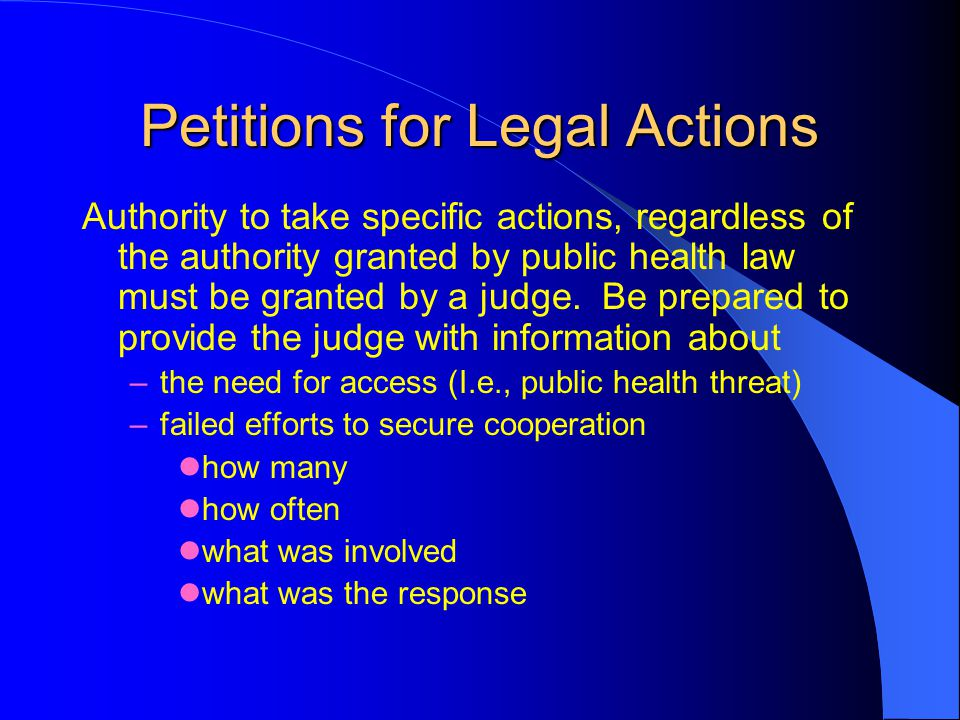 Petitions for Legal Actions Authority to take specific actions, regardless of the authority granted by public health law must be granted by a judge.