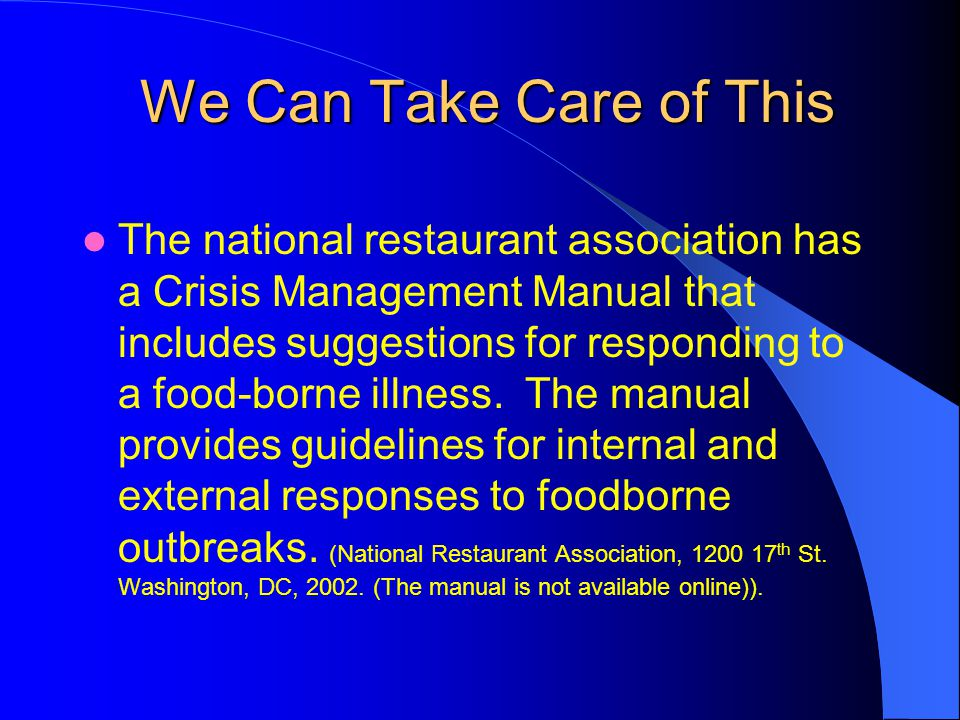 We Can Take Care of This We Can Take Care of This The national restaurant association has a Crisis Management Manual that includes suggestions for responding to a food-borne illness.