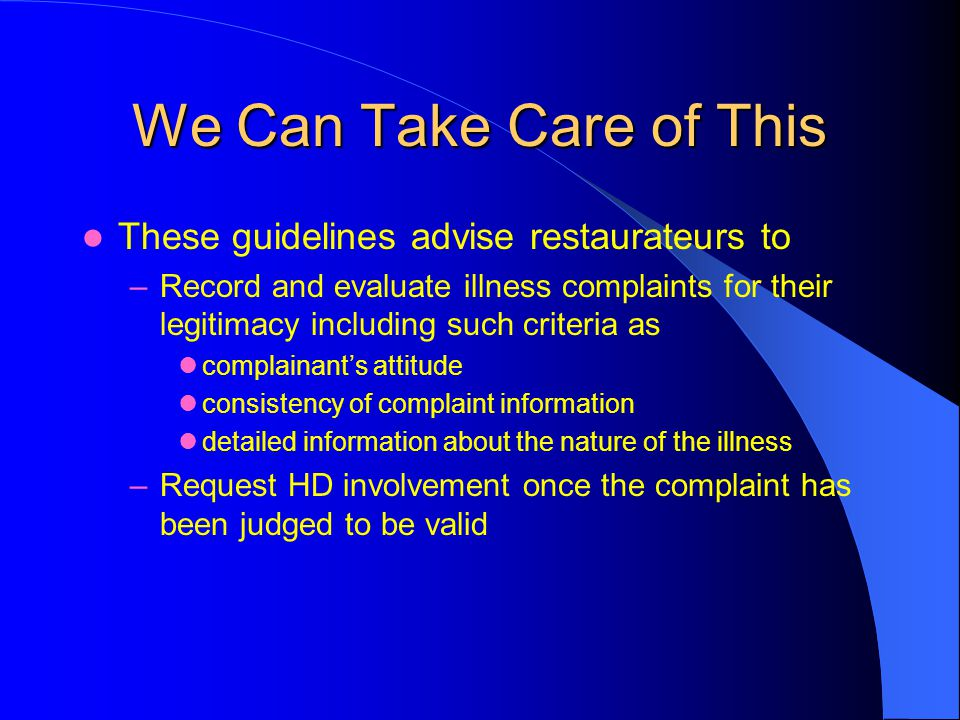 We Can Take Care of This These guidelines advise restaurateurs to –Record and evaluate illness complaints for their legitimacy including such criteria as complainants attitude consistency of complaint information detailed information about the nature of the illness –Request HD involvement once the complaint has been judged to be valid