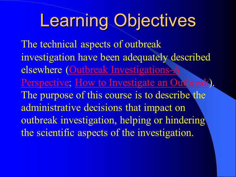 Learning Objectives The technical aspects of outbreak investigation have been adequately described elsewhere (Outbreak Investigations-A Perspective; How to Investigate an Outbreak).