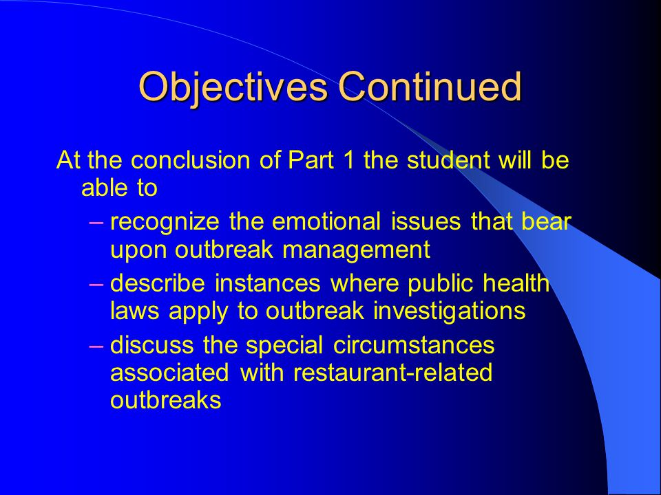 Objectives Continued At the conclusion of Part 1 the student will be able to –recognize the emotional issues that bear upon outbreak management –describe instances where public health laws apply to outbreak investigations –discuss the special circumstances associated with restaurant-related outbreaks