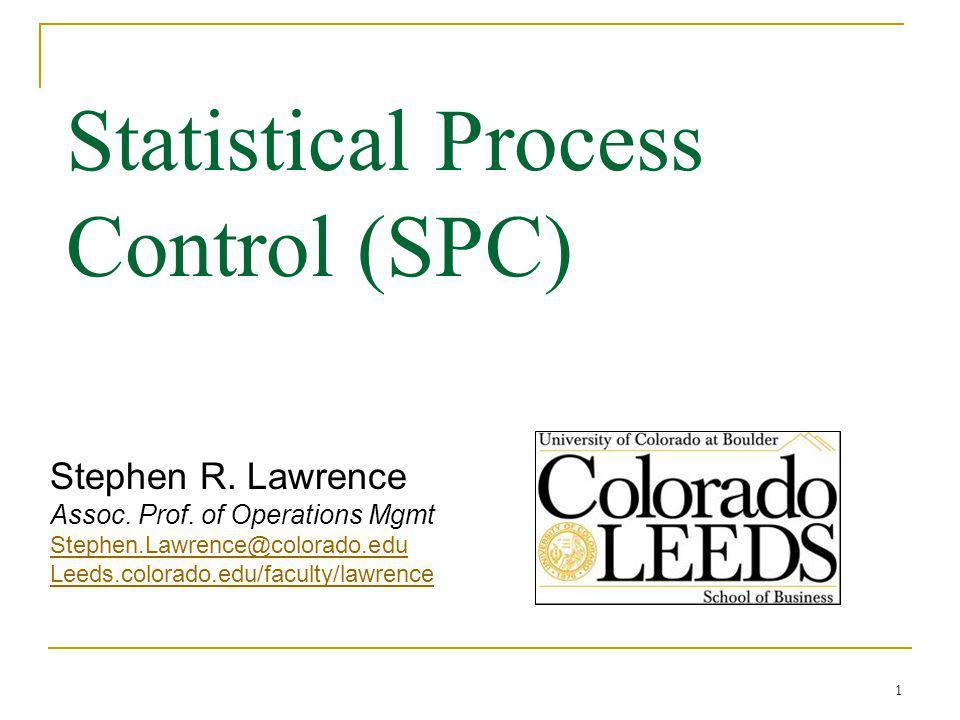 1 Statistical Process Control (SPC) Stephen R. Lawrence Assoc. Prof. of Operations Mgmt Stephen.Lawrence@colorado.edu Leeds.colorado.edu/faculty/lawre