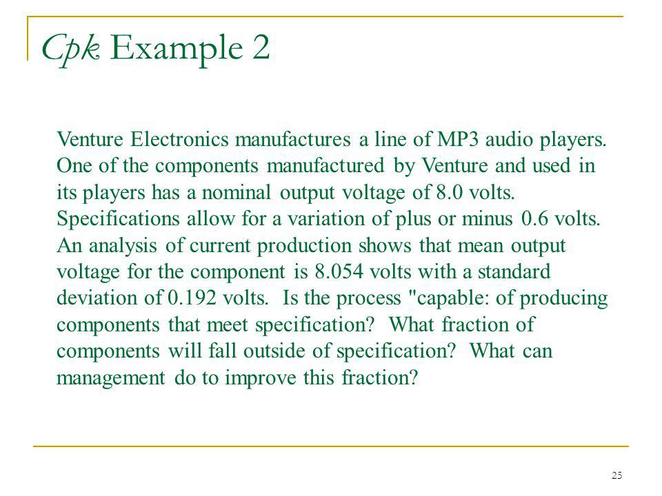 25 Cpk Example 2 Venture Electronics manufactures a line of MP3 audio players. One of the components manufactured by Venture and used in its players h