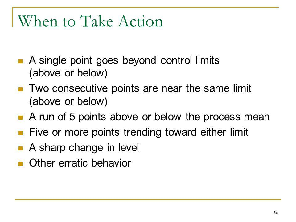 30 When to Take Action A single point goes beyond control limits (above or below) Two consecutive points are near the same limit (above or below) A ru