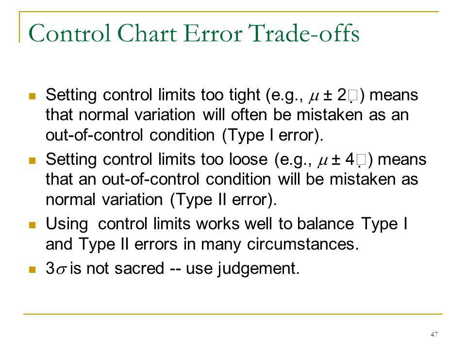 47 Control Chart Error Trade-offs Setting control limits too tight (e.g., ± 2 ) means that normal variation will often be mistaken as an out-of-contro