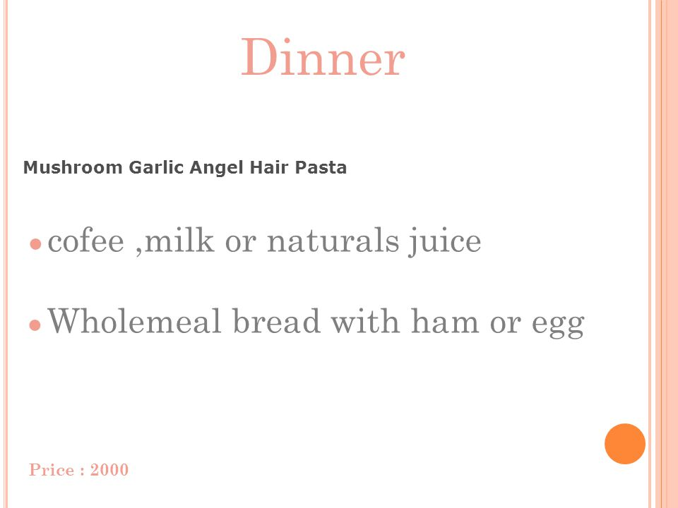 Dinner Mushroom Garlic Angel Hair Pasta cofee,milk or naturals juice Wholemeal bread with ham or egg Price : 2000