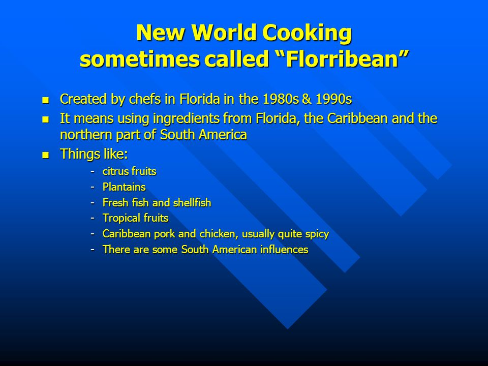 New World Cooking sometimes called Florribean Created Created by chefs in Florida in the 1980s & 1990s It It means using ingredients from Florida, the Caribbean and the northern part of South America Things Things like: -citrus -citrus fruits -Plantains -Fresh -Fresh fish and shellfish -Tropical -Tropical fruits -Caribbean -Caribbean pork and chicken, usually quite spicy -There -There are some South American influences