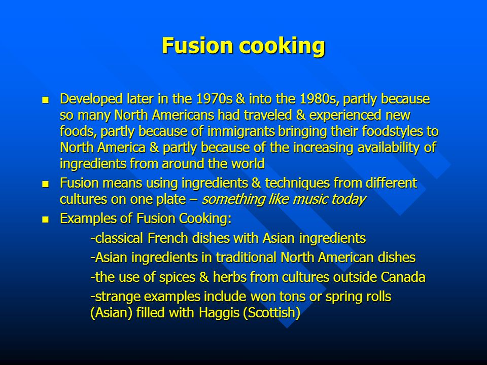 Fusion cooking Developed later in the 1970s & into the 1980s, partly because so many North Americans had traveled & experienced new foods, partly because of immigrants bringing their foodstyles to North America & partly because of the increasing availability of ingredients from around the world Developed later in the 1970s & into the 1980s, partly because so many North Americans had traveled & experienced new foods, partly because of immigrants bringing their foodstyles to North America & partly because of the increasing availability of ingredients from around the world Fusion means using ingredients & techniques from different cultures on one plate – something like music today Fusion means using ingredients & techniques from different cultures on one plate – something like music today Examples of Fusion Cooking: Examples of Fusion Cooking: -classical French dishes with Asian ingredients -Asian ingredients in traditional North American dishes -the use of spices & herbs from cultures outside Canada -strange examples include won tons or spring rolls (Asian) filled with Haggis (Scottish)