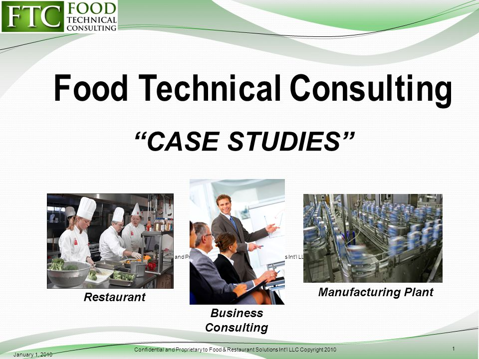 Confidential and Proprietary to Food & Restaurant Solutions Int l LLC Copyright 2010 CASE STUDIES January 1, 2010 Confidential and Proprietary to Food & Restaurant Solutions Int l LLC Copyright 2009 1 Restaurant Manufacturing Plant Business Consulting